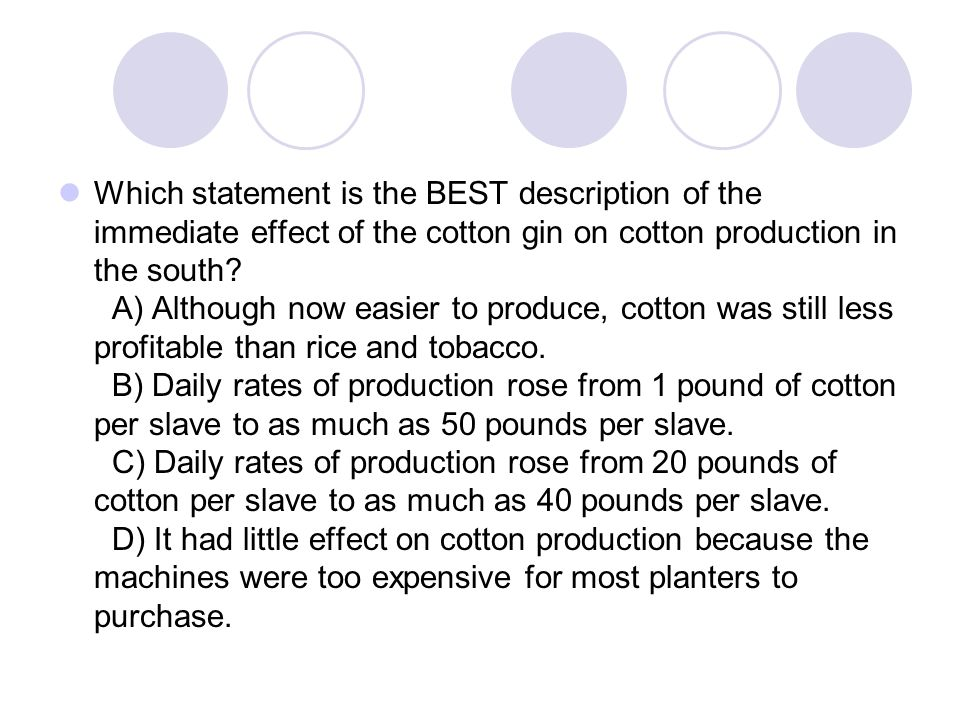 Which statement is the BEST description of the immediate effect of the cotton gin on cotton production in the south? A) Although now easier to produce