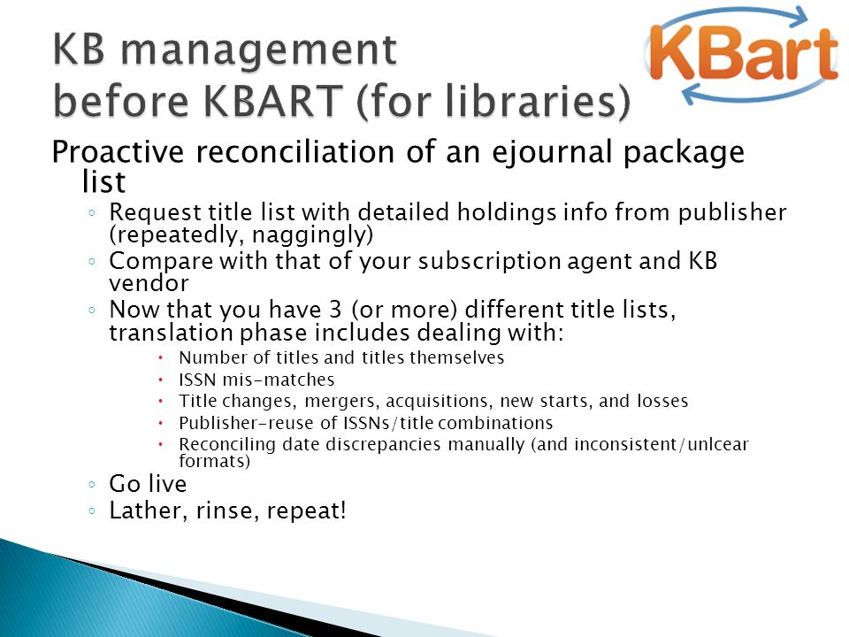 Proactive reconciliation of an ejournal package list ◦ Request title list with detailed holdings info from publisher (repeatedly, naggingly) ◦ Compare with that of your subscription agent and KB vendor ◦ Now that you have 3 (or more) different title lists, translation phase includes dealing with:  Number of titles and titles themselves  ISSN mis-matches  Title changes, mergers, acquisitions, new starts, and losses  Publisher-reuse of ISSNs/title combinations  Reconciling date discrepancies manually (and inconsistent/unlcear formats) ◦ Go live ◦ Lather, rinse, repeat!