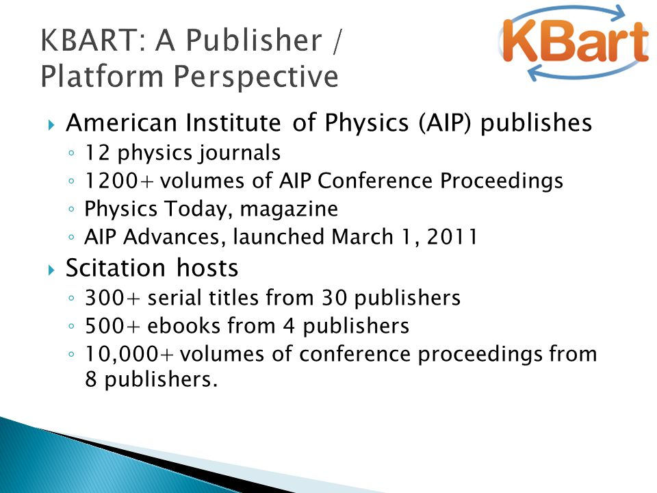 KBART: A Publisher / Platform Perspective  American Institute of Physics (AIP) publishes ◦ 12 physics journals ◦ 1200+ volumes of AIP Conference Proceedings ◦ Physics Today, magazine ◦ AIP Advances, launched March 1, 2011  Scitation hosts ◦ 300+ serial titles from 30 publishers ◦ 500+ ebooks from 4 publishers ◦ 10,000+ volumes of conference proceedings from 8 publishers.