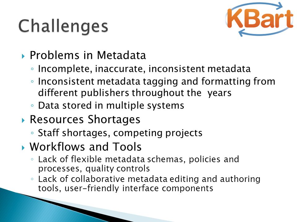  Problems in Metadata ◦ Incomplete, inaccurate, inconsistent metadata ◦ Inconsistent metadata tagging and formatting from different publishers throughout the years ◦ Data stored in multiple systems  Resources Shortages ◦ Staff shortages, competing projects  Workflows and Tools ◦ Lack of flexible metadata schemas, policies and processes, quality controls ◦ Lack of collaborative metadata editing and authoring tools, user-friendly interface components