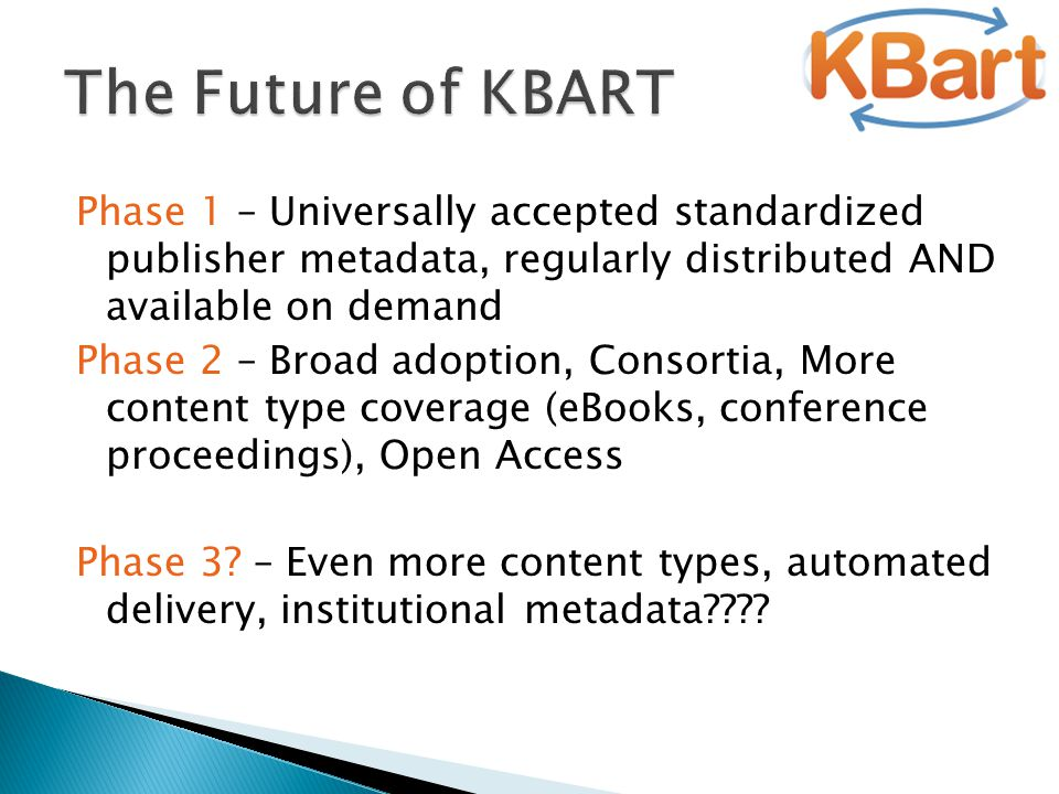 Phase 1 – Universally accepted standardized publisher metadata, regularly distributed AND available on demand Phase 2 – Broad adoption, Consortia, More content type coverage (eBooks, conference proceedings), Open Access Phase 3.