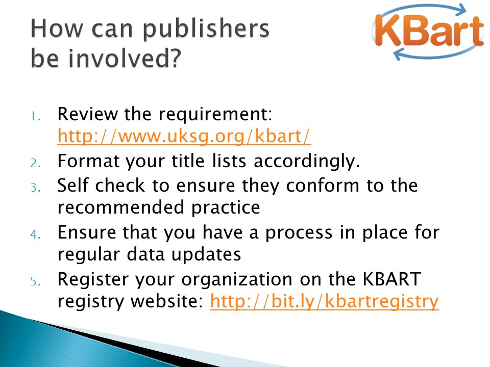 1. Review the requirement: http://www.uksg.org/kbart/ http://www.uksg.org/kbart/ 2. Format your title lists accordingly. 3. Self check to ensure they