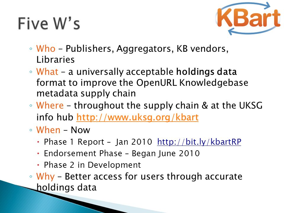 ◦ Who – Publishers, Aggregators, KB vendors, Libraries ◦ What – a universally acceptable holdings data format to improve the OpenURL Knowledgebase met