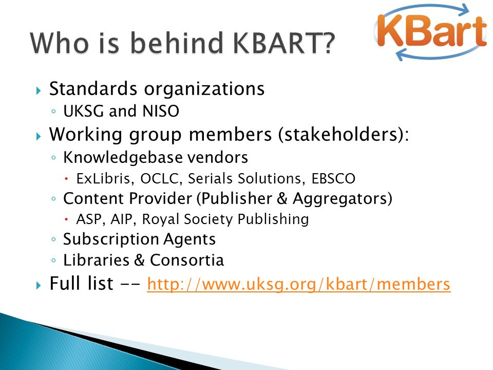  Standards organizations ◦ UKSG and NISO  Working group members (stakeholders): ◦ Knowledgebase vendors  ExLibris, OCLC, Serials Solutions, EBSCO ◦ Content Provider (Publisher & Aggregators)  ASP, AIP, Royal Society Publishing ◦ Subscription Agents ◦ Libraries & Consortia  Full list -- http://www.uksg.org/kbart/members http://www.uksg.org/kbart/members