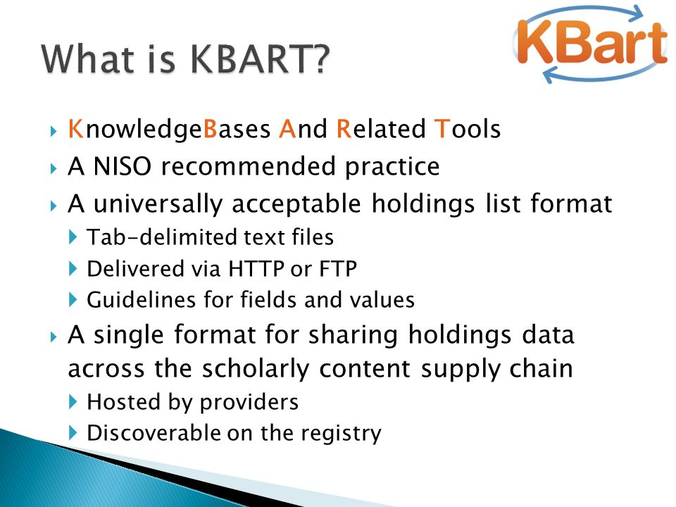  KnowledgeBases And Related Tools  A NISO recommended practice  A universally acceptable holdings list format  Tab-delimited text files  Delivered via HTTP or FTP  Guidelines for fields and values  A single format for sharing holdings data across the scholarly content supply chain  Hosted by providers  Discoverable on the registry