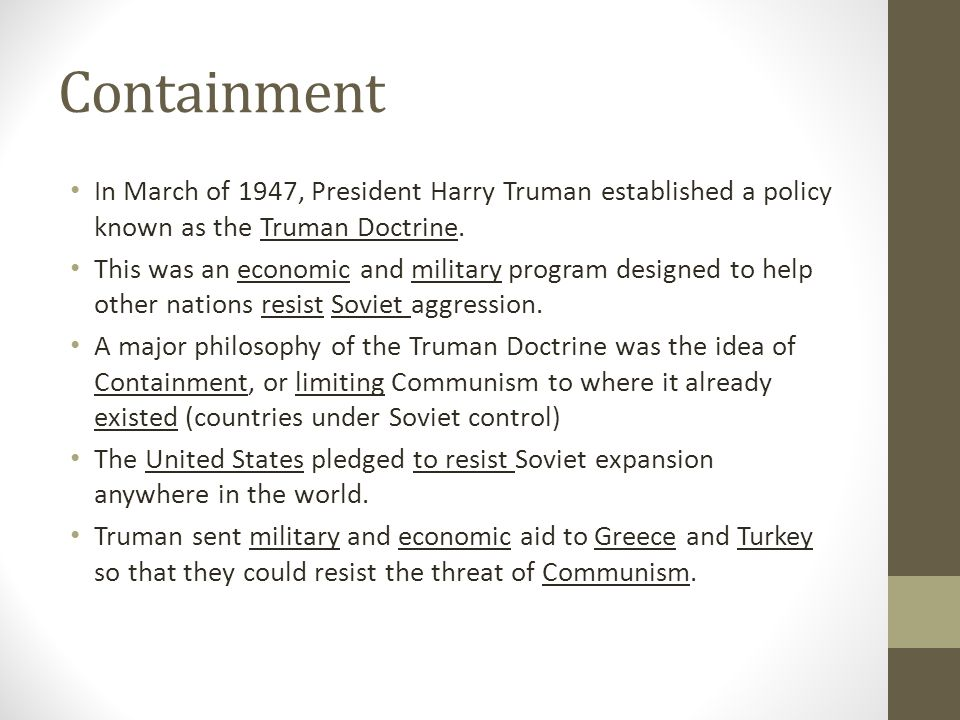 Containment In March of 1947, President Harry Truman established a policy known as the Truman Doctrine. This was an economic and military program desi