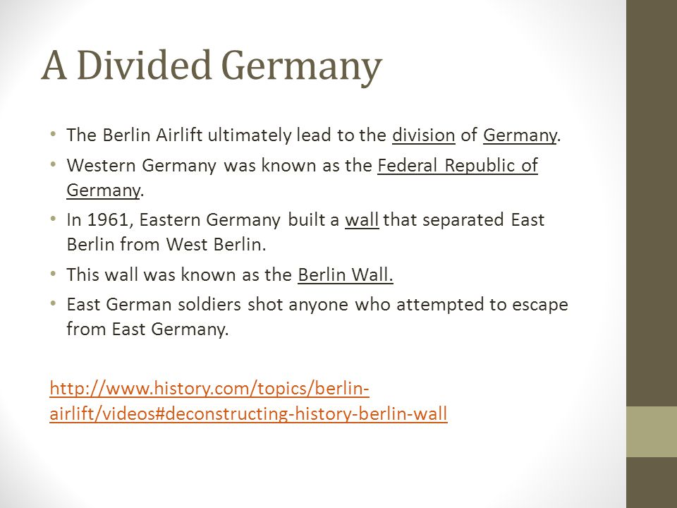 A Divided Germany The Berlin Airlift ultimately lead to the division of Germany. Western Germany was known as the Federal Republic of Germany. In 1961