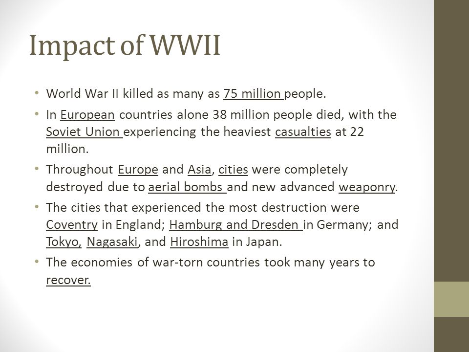 Impact of WWII World War II killed as many as 75 million people. In European countries alone 38 million people died, with the Soviet Union experiencin