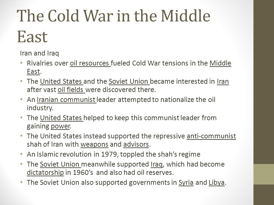 The Cold War in the Middle East Iran and Iraq Rivalries over oil resources fueled Cold War tensions in the Middle East. The United States and the Sovi