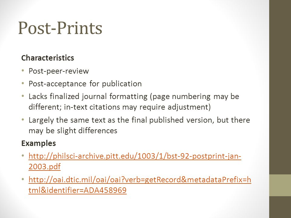 Post-Prints Characteristics Post-peer-review Post-acceptance for publication Lacks finalized journal formatting (page numbering may be different; in-text citations may require adjustment) Largely the same text as the final published version, but there may be slight differences Examples http://philsci-archive.pitt.edu/1003/1/bst-92-postprint-jan- 2003.pdf http://philsci-archive.pitt.edu/1003/1/bst-92-postprint-jan- 2003.pdf http://oai.dtic.mil/oai/oai verb=getRecord&metadataPrefix=h tml&identifier=ADA458969 http://oai.dtic.mil/oai/oai verb=getRecord&metadataPrefix=h tml&identifier=ADA458969