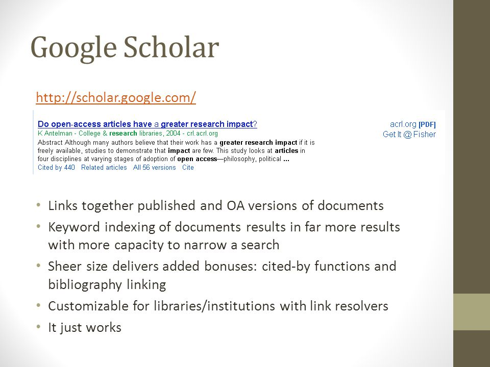 Google Scholar http://scholar.google.com/ Links together published and OA versions of documents Keyword indexing of documents results in far more results with more capacity to narrow a search Sheer size delivers added bonuses: cited-by functions and bibliography linking Customizable for libraries/institutions with link resolvers It just works