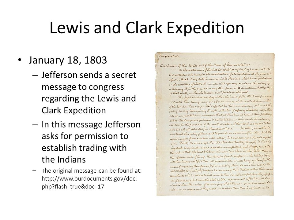 Lewis and Clark Expedition January 18, 1803 – Jefferson sends a secret message to congress regarding the Lewis and Clark Expedition – In this message Jefferson asks for permission to establish trading with the Indians – The original message can be found at: http://www.ourdocuments.gov/doc.
