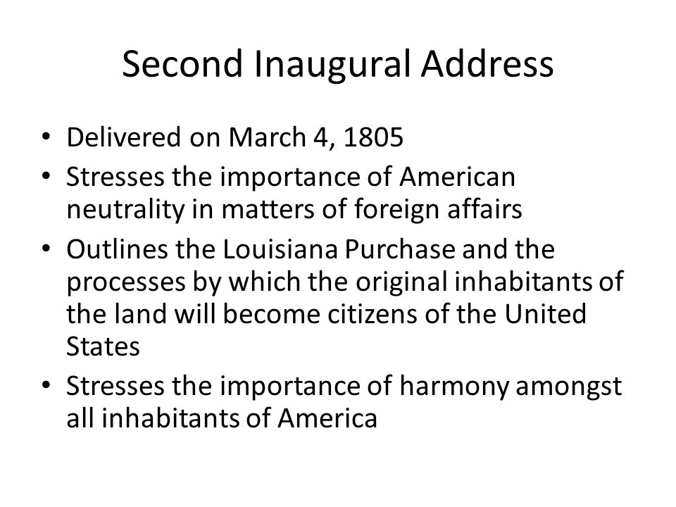 Second Inaugural Address Delivered on March 4, 1805 Stresses the importance of American neutrality in matters of foreign affairs Outlines the Louisiana Purchase and the processes by which the original inhabitants of the land will become citizens of the United States Stresses the importance of harmony amongst all inhabitants of America