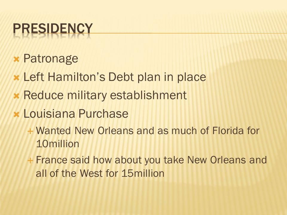  Patronage  Left Hamilton's Debt plan in place  Reduce military establishment  Louisiana Purchase  Wanted New Orleans and as much of Florida for 10million  France said how about you take New Orleans and all of the West for 15million
