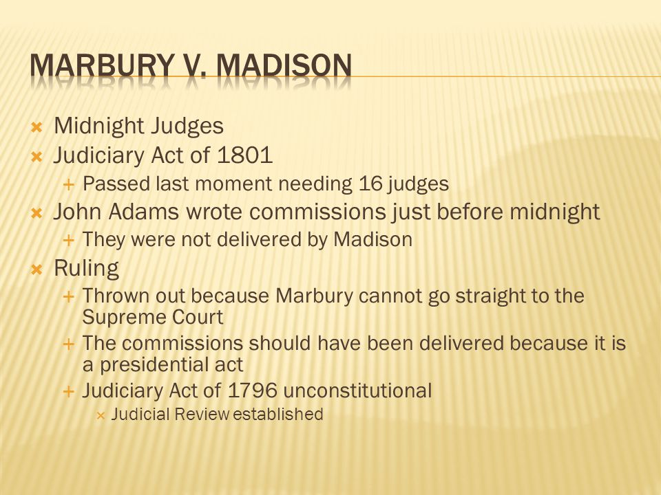  Midnight Judges  Judiciary Act of 1801  Passed last moment needing 16 judges  John Adams wrote commissions just before midnight  They were not delivered by Madison  Ruling  Thrown out because Marbury cannot go straight to the Supreme Court  The commissions should have been delivered because it is a presidential act  Judiciary Act of 1796 unconstitutional  Judicial Review established