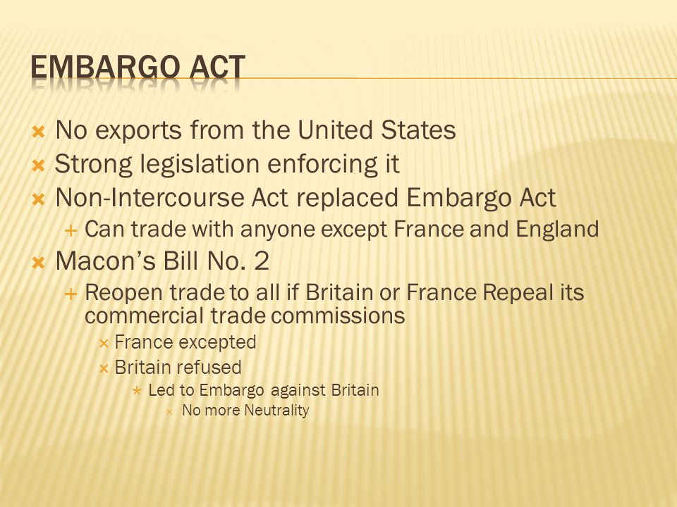  No exports from the United States  Strong legislation enforcing it  Non-Intercourse Act replaced Embargo Act  Can trade with anyone except France and England  Macon's Bill No.