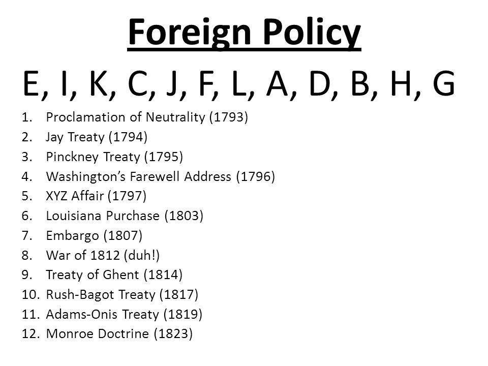 Foreign Policy E, I, K, C, J, F, L, A, D, B, H, G 1.Proclamation of Neutrality (1793) 2.Jay Treaty (1794) 3.Pinckney Treaty (1795) 4.Washington's Farewell Address (1796) 5.XYZ Affair (1797) 6.Louisiana Purchase (1803) 7.Embargo (1807) 8.War of 1812 (duh!) 9.Treaty of Ghent (1814) 10.Rush-Bagot Treaty (1817) 11.Adams-Onis Treaty (1819) 12.Monroe Doctrine (1823)