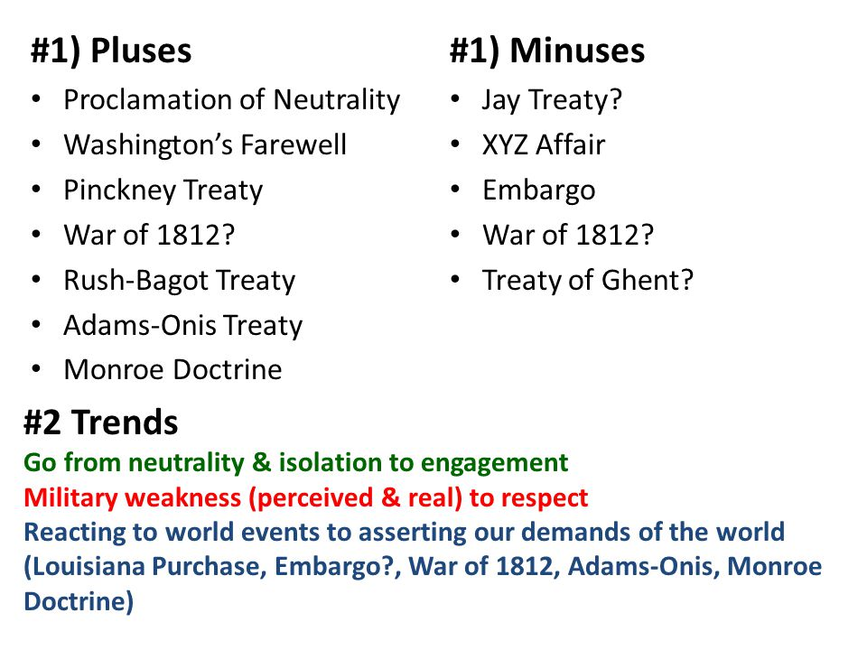 #2 Trends Go from neutrality & isolation to engagement Military weakness (perceived & real) to respect Reacting to world events to asserting our demands of the world (Louisiana Purchase, Embargo , War of 1812, Adams-Onis, Monroe Doctrine) #1) Pluses Proclamation of Neutrality Washington's Farewell Pinckney Treaty War of 1812.