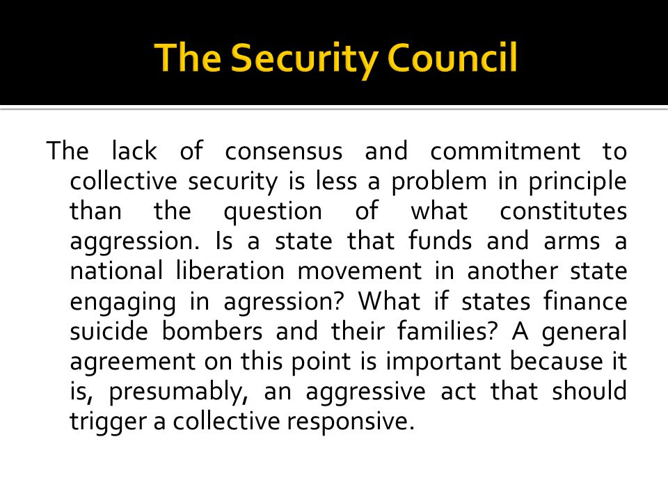 The lack of consensus and commitment to collective security is less a problem in principle than the question of what constitutes aggression.
