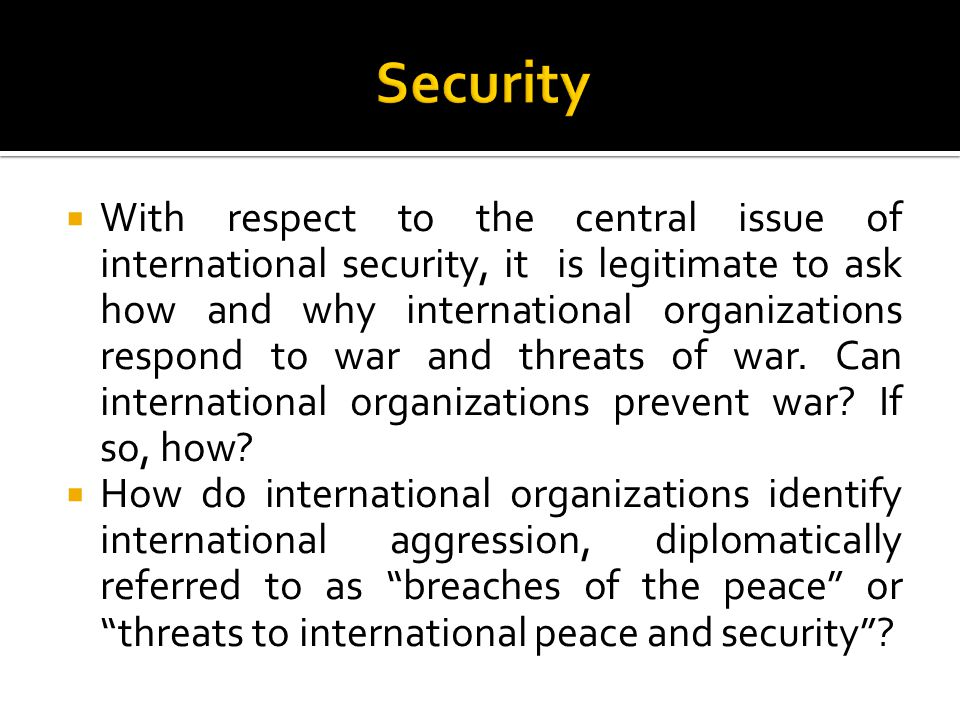  With respect to the central issue of international security, it is legitimate to ask how and why international organizations respond to war and threats of war.