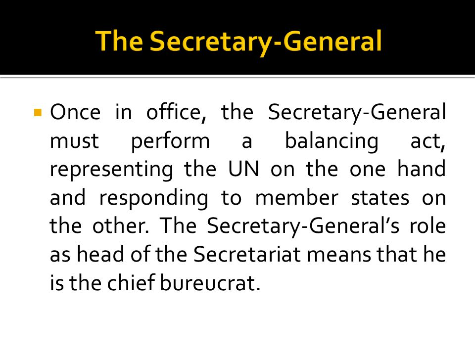  Once in office, the Secretary-General must perform a balancing act, representing the UN on the one hand and responding to member states on the other.