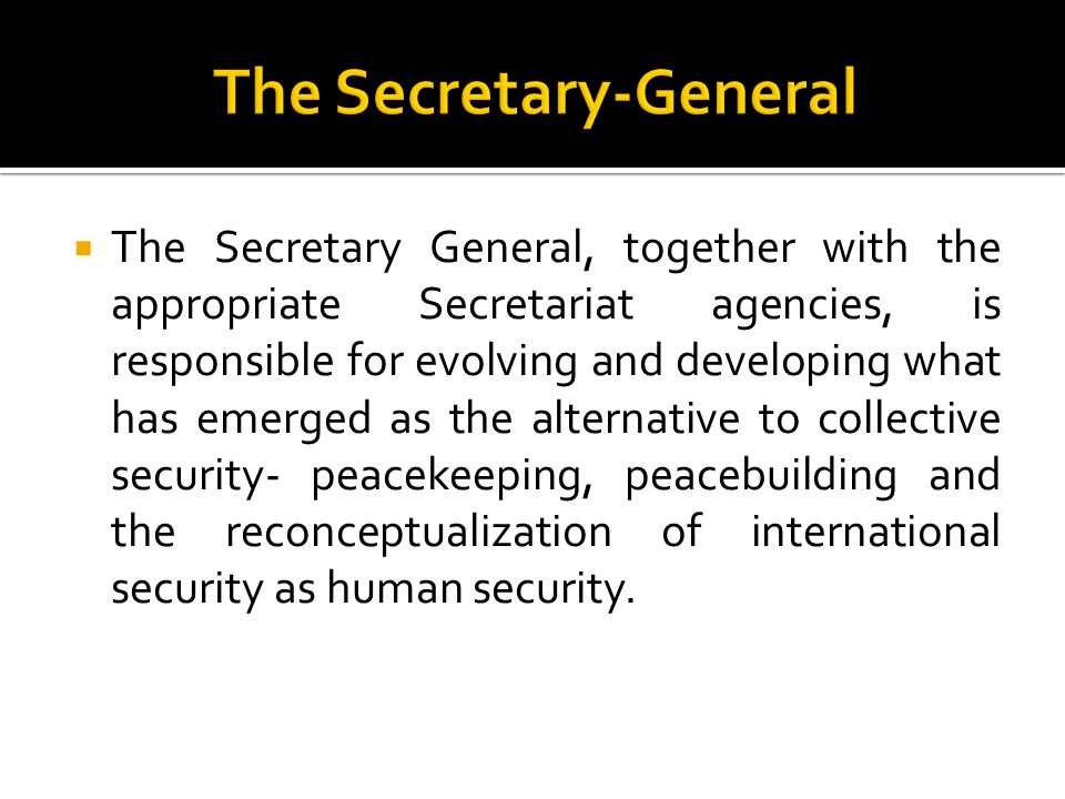  The Secretary General, together with the appropriate Secretariat agencies, is responsible for evolving and developing what has emerged as the alternative to collective security- peacekeeping, peacebuilding and the reconceptualization of international security as human security.