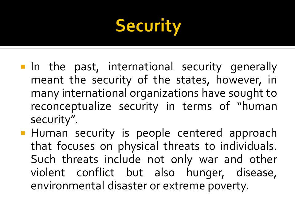  In the past, international security generally meant the security of the states, however, in many international organizations have sought to reconceptualize security in terms of human security .