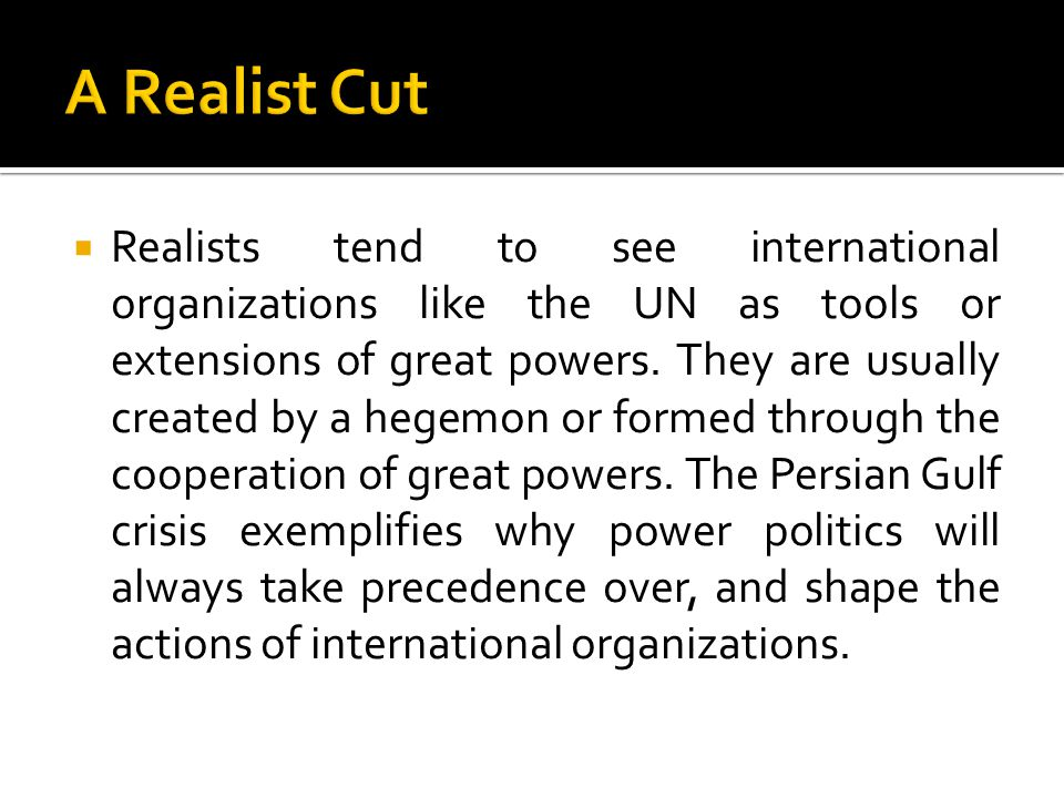  Realists tend to see international organizations like the UN as tools or extensions of great powers.