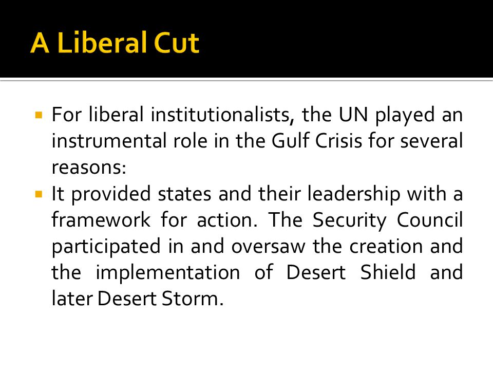  For liberal institutionalists, the UN played an instrumental role in the Gulf Crisis for several reasons:  It provided states and their leadership with a framework for action.