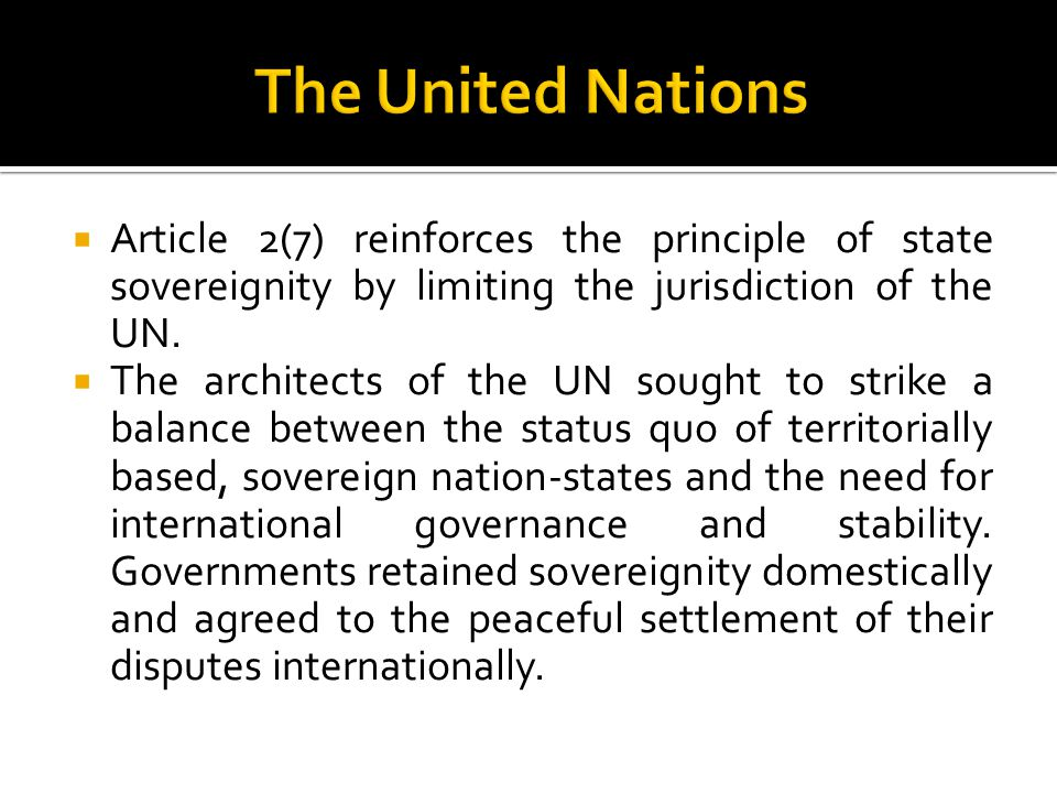  Article 2(7) reinforces the principle of state sovereignity by limiting the jurisdiction of the UN.