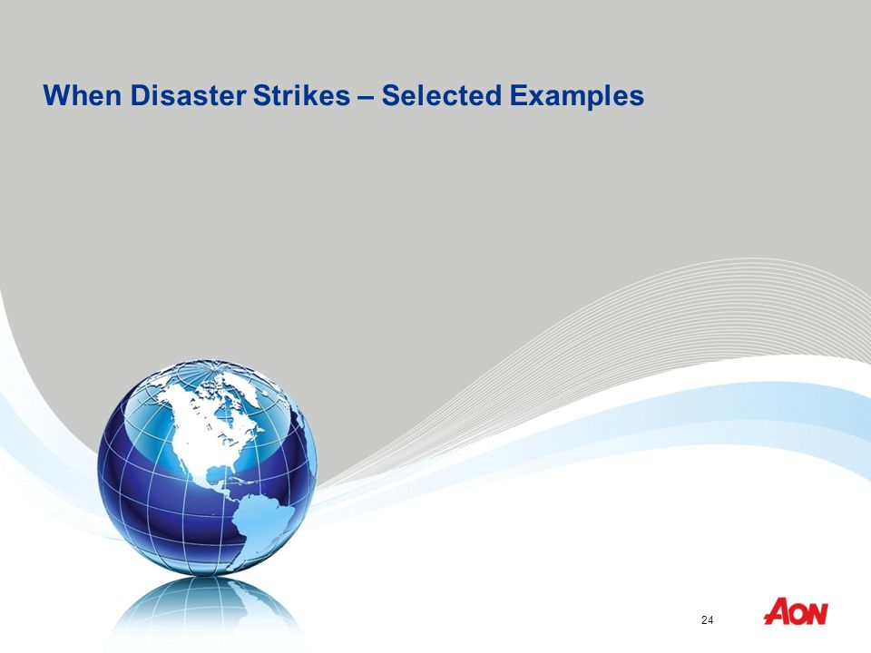 Aon Risk Solutions™ is a trademark licensed for use by Aon Reed Stenhouse Inc. 24 Infrastructure Ontario When Disaster Strikes – Selected Examples 24