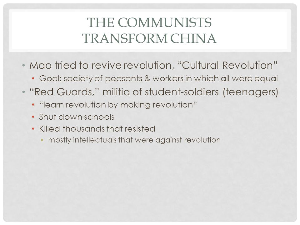 "THE COMMUNISTS TRANSFORM CHINA Mao tried to revive revolution, ""Cultural Revolution"" Goal: society of peasants & workers in which all were equal ""Red"