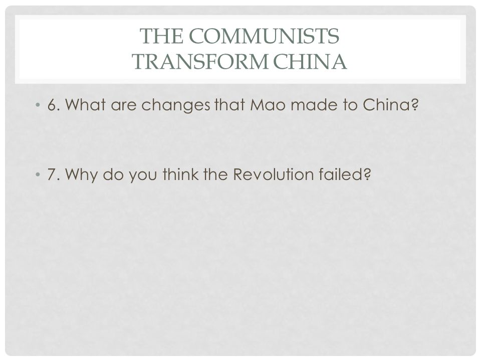 THE COMMUNISTS TRANSFORM CHINA 6. What are changes that Mao made to China? 7. Why do you think the Revolution failed?