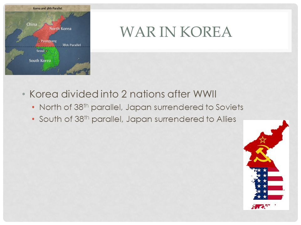 WAR IN KOREA Korea divided into 2 nations after WWII North of 38 th parallel, Japan surrendered to Soviets South of 38 th parallel, Japan surrendered