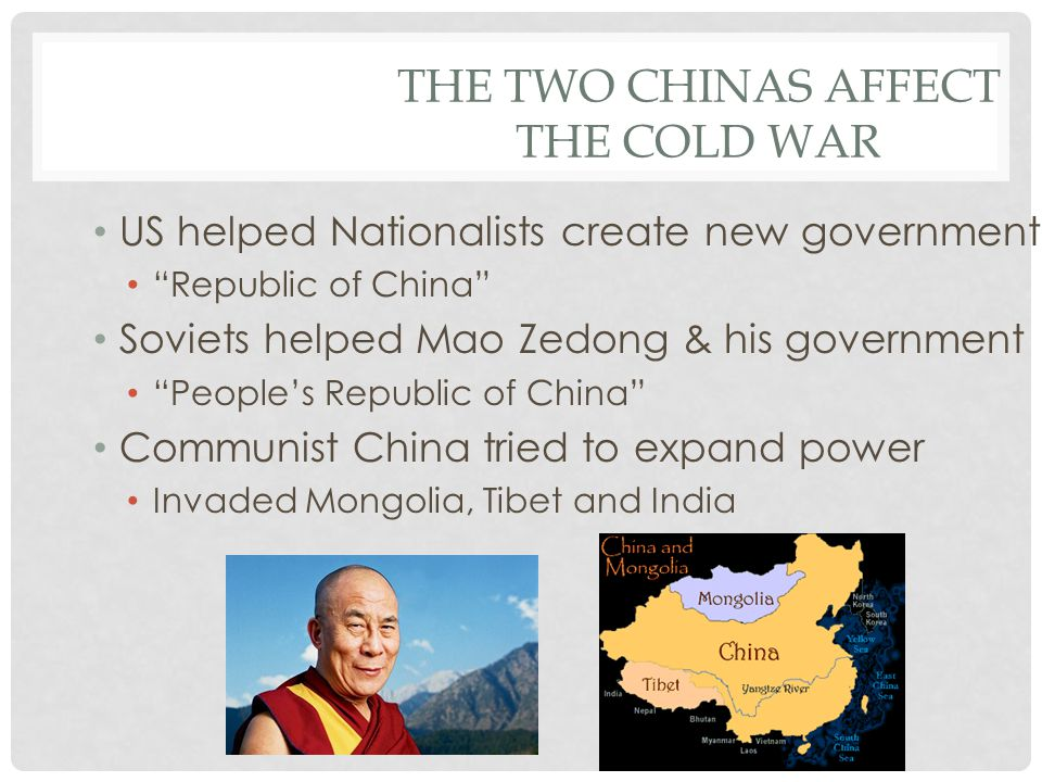 "THE TWO CHINAS AFFECT THE COLD WAR US helped Nationalists create new government ""Republic of China"" Soviets helped Mao Zedong & his government ""People"