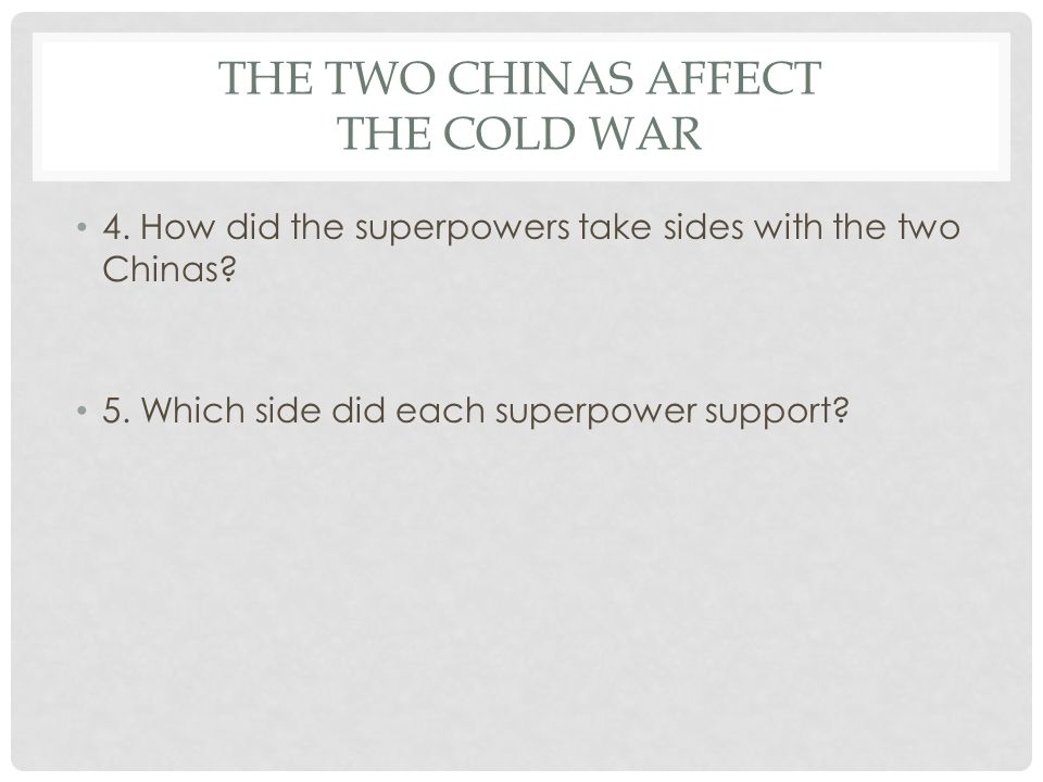 THE TWO CHINAS AFFECT THE COLD WAR 4. How did the superpowers take sides with the two Chinas? 5. Which side did each superpower support?