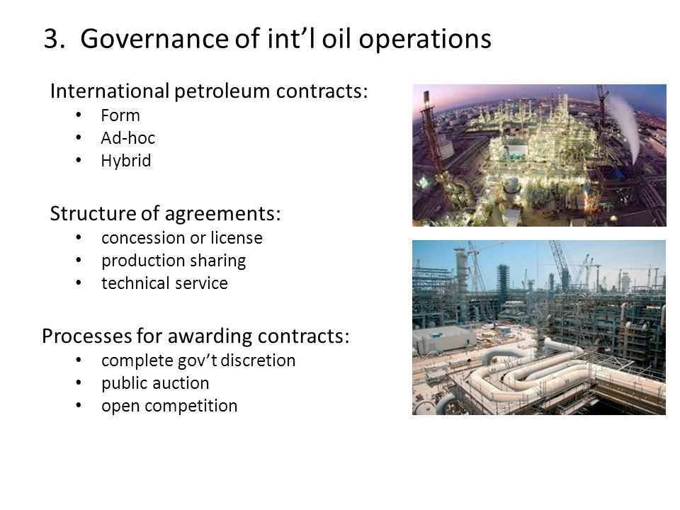 International petroleum contracts: Form Ad-hoc Hybrid Structure of agreements: concession or license production sharing technical service Processes for awarding contracts: complete gov't discretion public auction open competition 3.