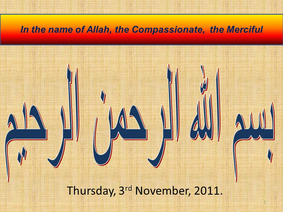1 In the name of Allah, the Compassionate, the Merciful Thursday, 3 rd November, 2011.