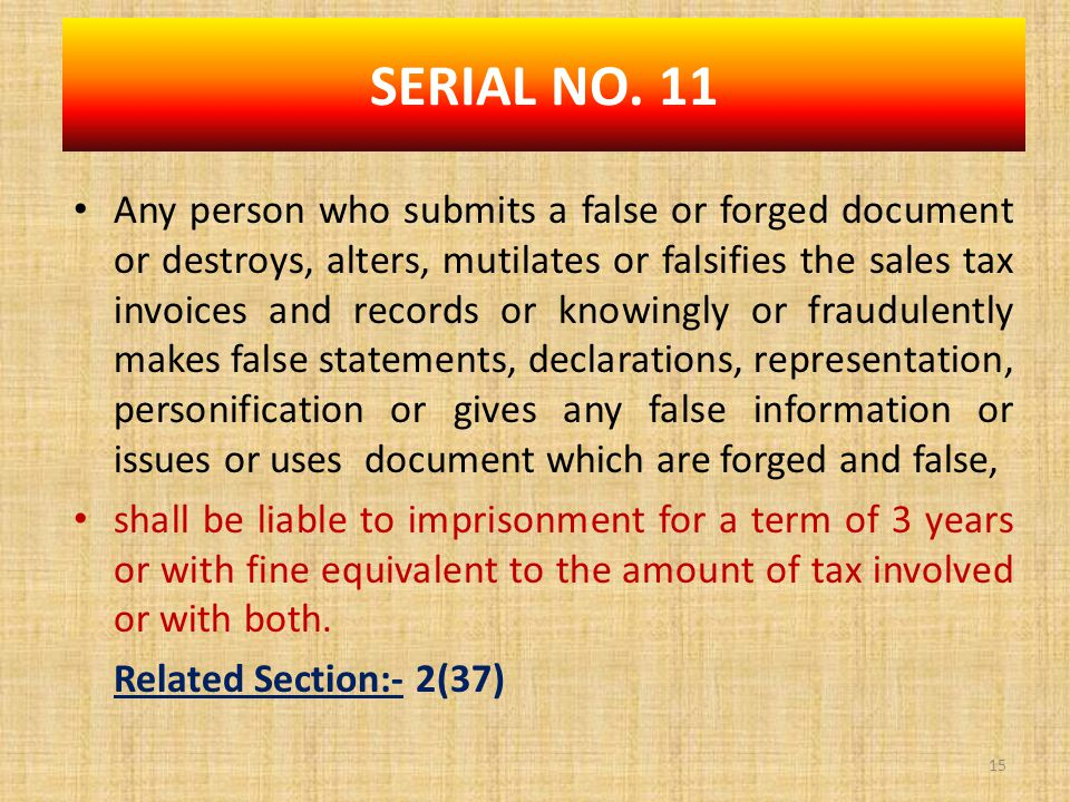 Any person who submits a false or forged document or destroys, alters, mutilates or falsifies the sales tax invoices and records or knowingly or fraudulently makes false statements, declarations, representation, personification or gives any false information or issues or uses document which are forged and false, shall be liable to imprisonment for a term of 3 years or with fine equivalent to the amount of tax involved or with both.
