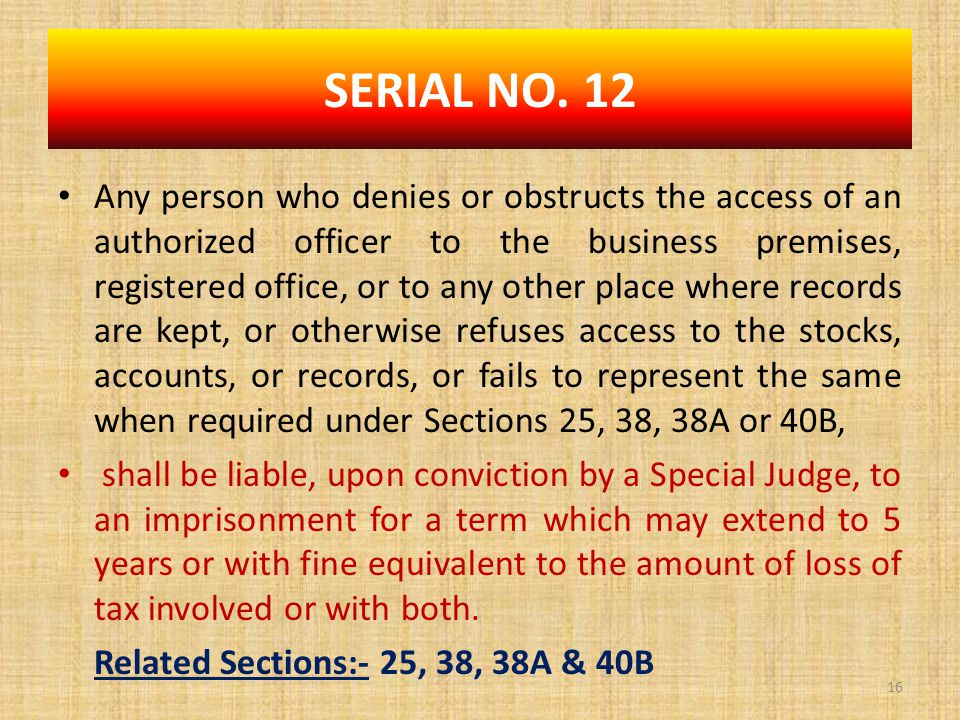 Any person who denies or obstructs the access of an authorized officer to the business premises, registered office, or to any other place where records are kept, or otherwise refuses access to the stocks, accounts, or records, or fails to represent the same when required under Sections 25, 38, 38A or 40B, shall be liable, upon conviction by a Special Judge, to an imprisonment for a term which may extend to 5 years or with fine equivalent to the amount of loss of tax involved or with both.