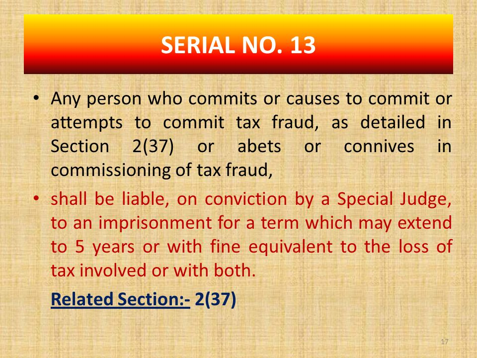 Any person who commits or causes to commit or attempts to commit tax fraud, as detailed in Section 2(37) or abets or connives in commissioning of tax fraud, shall be liable, on conviction by a Special Judge, to an imprisonment for a term which may extend to 5 years or with fine equivalent to the loss of tax involved or with both.