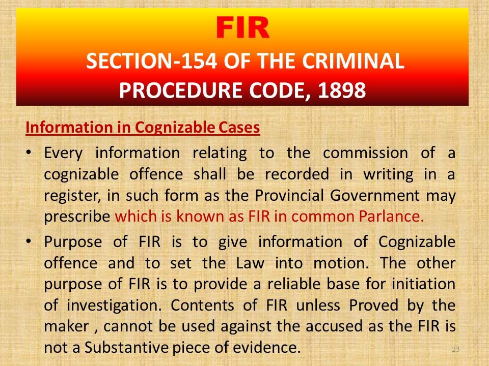 Information in Cognizable Cases Every information relating to the commission of a cognizable offence shall be recorded in writing in a register, in such form as the Provincial Government may prescribe which is known as FIR in common Parlance.