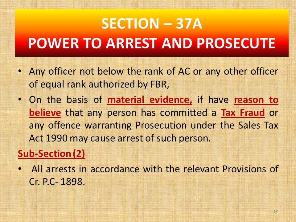 Any officer not below the rank of AC or any other officer of equal rank authorized by FBR, On the basis of material evidence, if have reason to believe that any person has committed a Tax Fraud or any offence warranting Prosecution under the Sales Tax Act 1990 may cause arrest of such person.