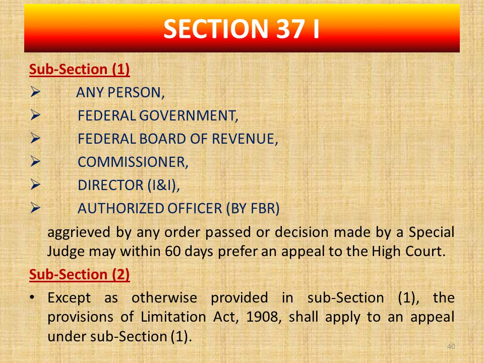 Sub-Section (1)  ANY PERSON,  FEDERAL GOVERNMENT,  FEDERAL BOARD OF REVENUE,  COMMISSIONER,  DIRECTOR (I&I),  AUTHORIZED OFFICER (BY FBR) aggrieved by any order passed or decision made by a Special Judge may within 60 days prefer an appeal to the High Court.