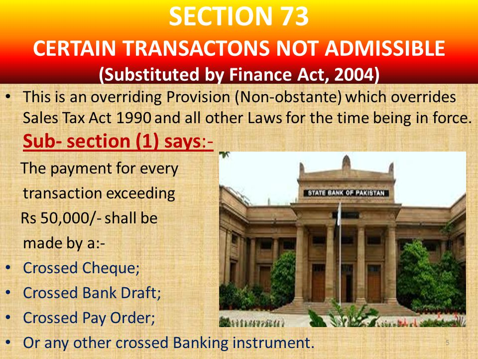 SECTION 73 CERTAIN TRANSACTONS NOT ADMISSIBLE (Substituted by Finance Act, 2004) This is an overriding Provision (Non-obstante) which overrides Sales Tax Act 1990 and all other Laws for the time being in force.