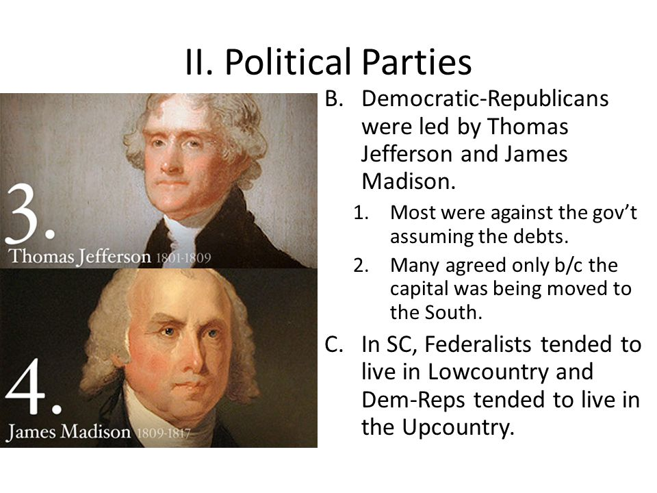 II. Political Parties B.Democratic-Republicans were led by Thomas Jefferson and James Madison. 1.Most were against the gov't assuming the debts. 2.Man