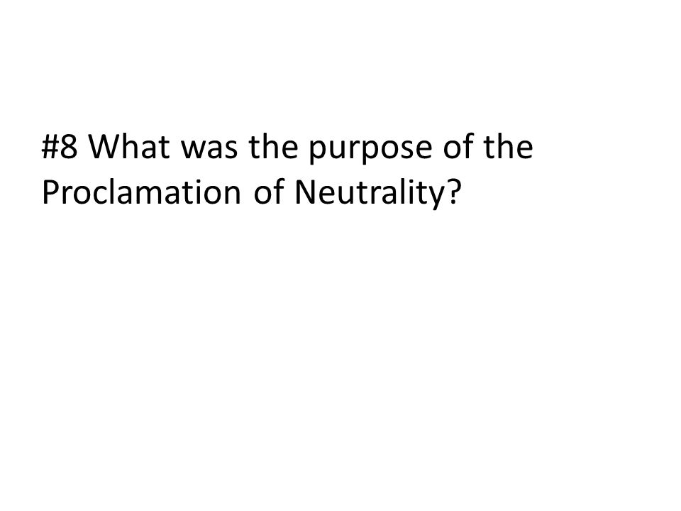 #8 What was the purpose of the Proclamation of Neutrality?