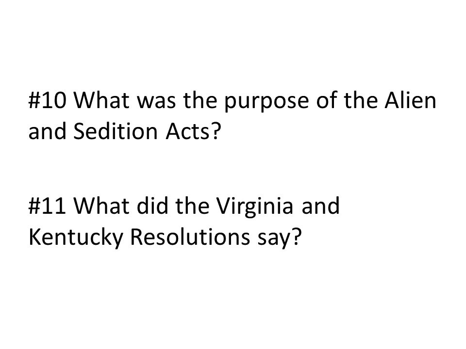 #10 What was the purpose of the Alien and Sedition Acts? #11 What did the Virginia and Kentucky Resolutions say?