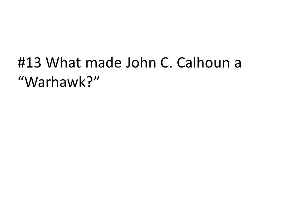"#13 What made John C. Calhoun a ""Warhawk?"""