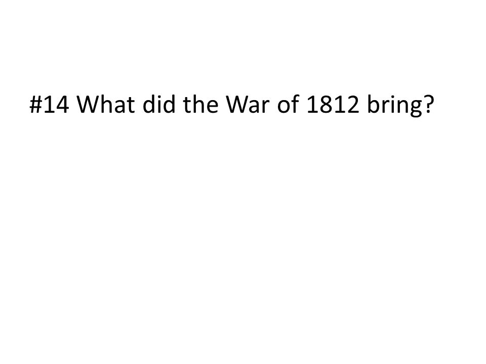 #14 What did the War of 1812 bring?